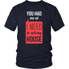 If you are a proud realtor and love real estates then You had me at I Need To Sell My House tee or hoodie is for you! Custom Men Women Real Estate Designs.