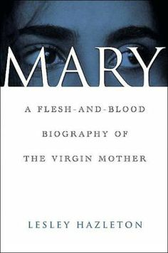 Mary: A Flesh and Blood Biography of The Virgin Mother | Lesley Hazelton