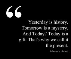 Yesterday is history. Tomorrow is a mystery. And Today? Today is a gift. That's why we call it the present.