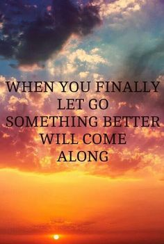 When you finally let go, something better will come along.