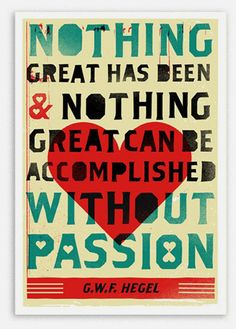 LOVE THIS! Have this in my office at home... Nothing great has been & nothing great can be accomplished without passion.