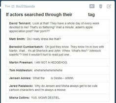 "Misha calm the fudge down!! // Martin's and Benedict's should be switched (only with ""I AM NOT AN OTTER"" replacing hedgehog). And Jared would find a lot of cute Sabriel.. And I would really like to know Tom Hiddleston's opinion on the tons of people damning MCU!Loki with the faults of Comic!Loki. Misha's is pretty accurate though lol. He's probably POSTING in the destiel tag."