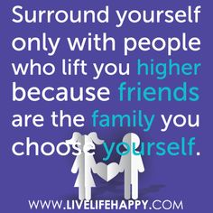 """Surround yourself only with people who lift you higher because friends are the family you choose yourself."""