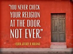 Never check your religion at the door. Jeffrey R. Holland