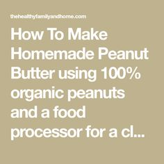 How To Make Homemade Peanut Butter using 100% organic peanuts and a food processor for a clean eating snack that's vegan, gluten-free, dairy-free, sugar-free.