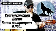 Сергей Сумской - Волка возвращают в лес (ПОЕТ АВТОР ПЕСНИ ПОД ГИТАРУ)