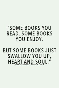 """Some books you read. Some books you enjoy. But some books just swallow you up, heart and oul."""