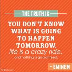 """""""The truth is you don't know what is going to happen tomorrow. Life is a crazy ride, and nothing is guaranteed."""""""