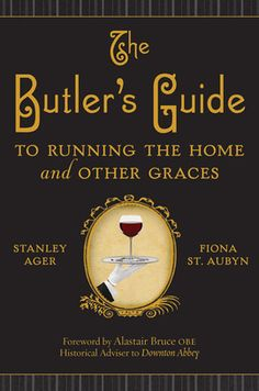 The Butler's Guide - by Stanley Ager - For Downton Abbey fans, this is the revered butler's guide to running your home gracefully.