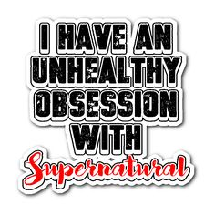 I have an unhealthy obsession with Supernatural - Sticker