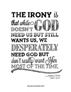 The irony is that while God doesn't need us but still wants us, we desperately need God but don't really want Him most of the time. ~ Francis Chan, Crazy Love
