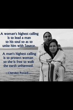 A woman's highest calling is to lead a man to his soul so as to unite him with Source. A man's highest calling is to protect woman so she is free to walk the earth unharmed.  ~Cherokee Proverb