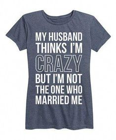 Husband thinks am Crazy is a funny top quality t-shirt that is great for gift gi. - T-shirt - Humor