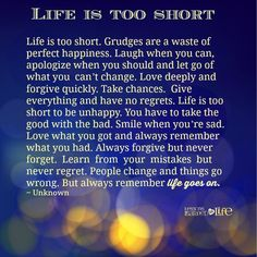 Life is too short. Grudges are a waste of perfect happiness. Laugh when you can, apologize when you should and let go of what you can't change. Love deeply and forgive quickly. Take chances. Give everything and have no regrets. Life is too short to be unhappy. You have to take the good with the bad. Smile when you're sad. …