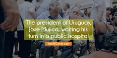The president of Uruguay, Jose Mujica, waiting his turn in a public hospital - http://factecards.com/president-uruguay-jose-mujica-waiting/