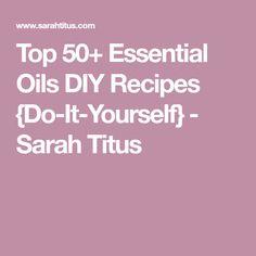 Top 50+ Essential Oils DIY Recipes {Do-It-Yourself} - Sarah Titus
