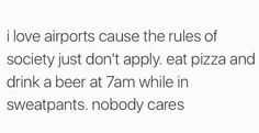 I love airports because the rules of society don't apply. Eat pizza and drink a beer at 7am in sweatpants. Nobody cares