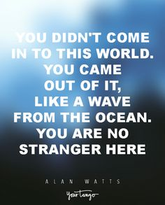 """15 Powerful Alan Watts Quotes Will Make You Rethink Your ENTIRE Life """"You didn't come in to this world. You came out of it, like a wave from the ocean. You are no stranger here."""""""