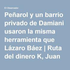 Peñarol y un barrio privado de Damiani usaron la misma herramienta que Lázaro Báez | Ruta del dinero K, Juan Pedro Damiani, Peñarol, Lázaro Báez