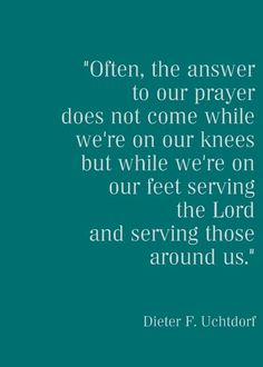 """Often the answer to our prayer does not come while.........quote by Dieter F. Uchtdorf (Counselor in the first Presidency of the Church of JESUS CHRIST of Latter-day Saints)"