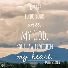 """""""I desire to do your will, my God; your law is within my heart."""" - Psalm 40:8 #HisLaw #HisWord #HisWill Find more daily photo Bible verses like this at: https://www.facebook.com/MyChristianCare"""