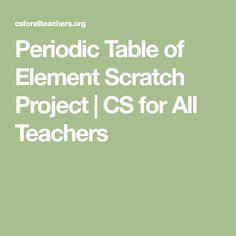 Periodic Table of Element Scratch Project | CS for All Teachers