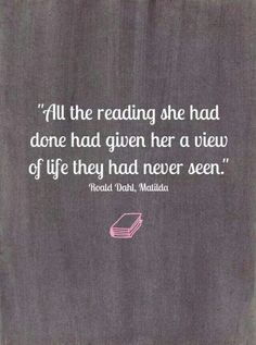 All the reading she had done had given her a view of life they had never seen. Roald Dahl, Matilda