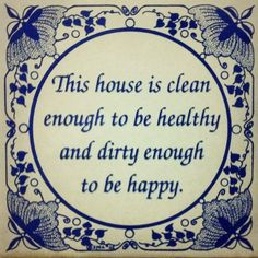 This house is clean enough to be healthy and dirty enough to be happy.