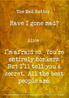 Alice in wonderland and the mad hatter: have i gone mad? I'm afraid so. You're entirely bonkers. But I'll tell you a secret, all the best people are