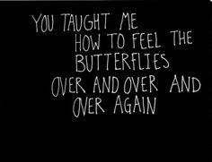 you taught me to feel the butterflies over and over and over again