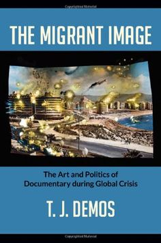 T.J. Demos  The Migrant Image: The Art and Politics of Documentary during Global Crisis