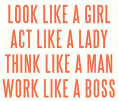 Look like a girl  Act like a lady  Think like a man  Work like a boss