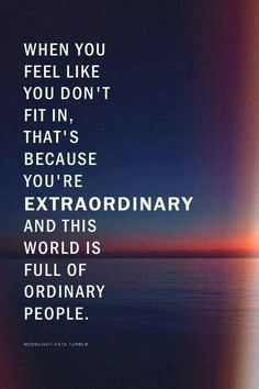 When you feel like you don't fit in, that's because you're EXTRAORDINARY and this world is full of ordinary people.