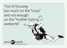 "You're focusing too much on the ""crazy"" and not enough on the ""mother fucking awesome."""