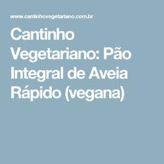 Cantinho Vegetariano: Pão Integral de Aveia Rápido (vegana)
