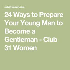 24 Ways to Prepare Your Young Man to Become a Gentleman - Club 31 Women