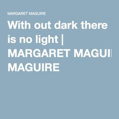 With out dark there is no light   MARGARET MAGUIRE