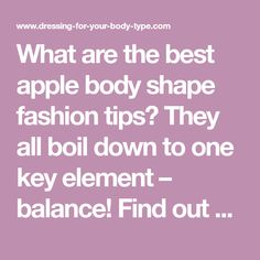 What are the best apple body shape fashion tips? They all boil down to one key element – balance! Find out which figure flattering clothes you need to dress your apple body type.
