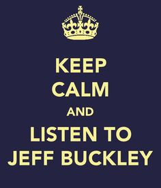 Keep calm and listen to Jeff Buckley