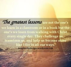The greatest lessons are not the one's we learn in a classroom or in a book but the one's we learn from walking with Christ every single day. They challenge us, transform us, and help us become more like Him in all our ways.