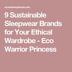 9 Sustainable Sleepwear Brands for Your Ethical Wardrobe - Eco Warrior Princess