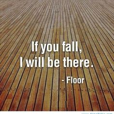 ":-) ... one senior teacher of Iyengar Yoga did remark to us, ""What are you so afraid of? You can't fall further than the floor!"""