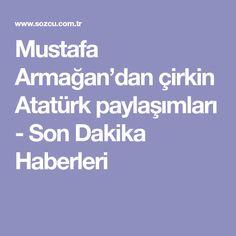 Mustafa Armağan'dan çirkin Atatürk paylaşımları - Son Dakika Haberleri