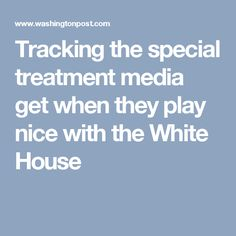 Tracking the special treatment media get when they play nice with the White House