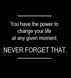 You have the power to change your life at any given moment. Never forget that.