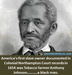 Anthony Johnson - America's 1st documented slave owner - a black man.