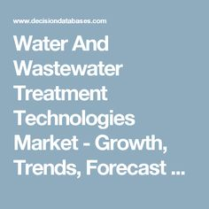 Water And Wastewater Treatment Technologies Market - Growth, Trends, Forecast & Demand Research Report Till 2022