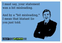 """I must say, your statement was a bit misleading. And by a """"bit misleading,"""" I mean that blatant lie you just told. LIAR!"""