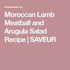 Moroccan Lamb Meatball and Arugula Salad Recipe   SAVEUR