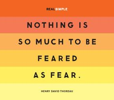"""I think Winston Churchill stole this idea when he said, """"We have nothing to fear but fear itself.""""  or maybe Thoreau stole it from Winston."""